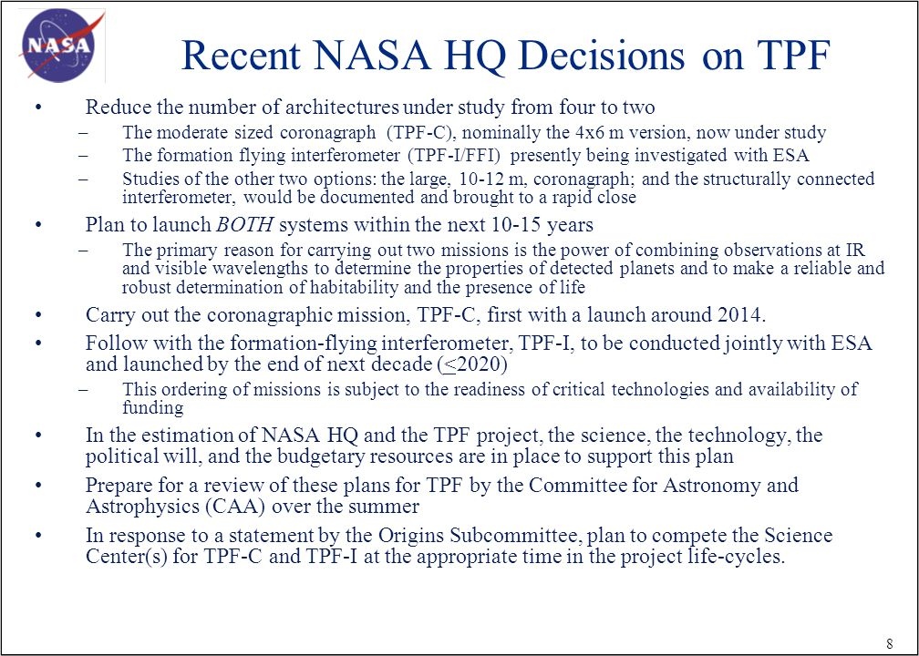 8 Recent NASA HQ Decisions on TPF Reduce the number of architectures under study from four to two –The moderate sized coronagraph (TPF-C), nominally the 4x6 m version, now under study –The formation flying interferometer (TPF-I/FFI) presently being investigated with ESA –Studies of the other two options: the large, m, coronagraph; and the structurally connected interferometer, would be documented and brought to a rapid close Plan to launch BOTH systems within the next years –The primary reason for carrying out two missions is the power of combining observations at IR and visible wavelengths to determine the properties of detected planets and to make a reliable and robust determination of habitability and the presence of life Carry out the coronagraphic mission, TPF-C, first with a launch around 2014.