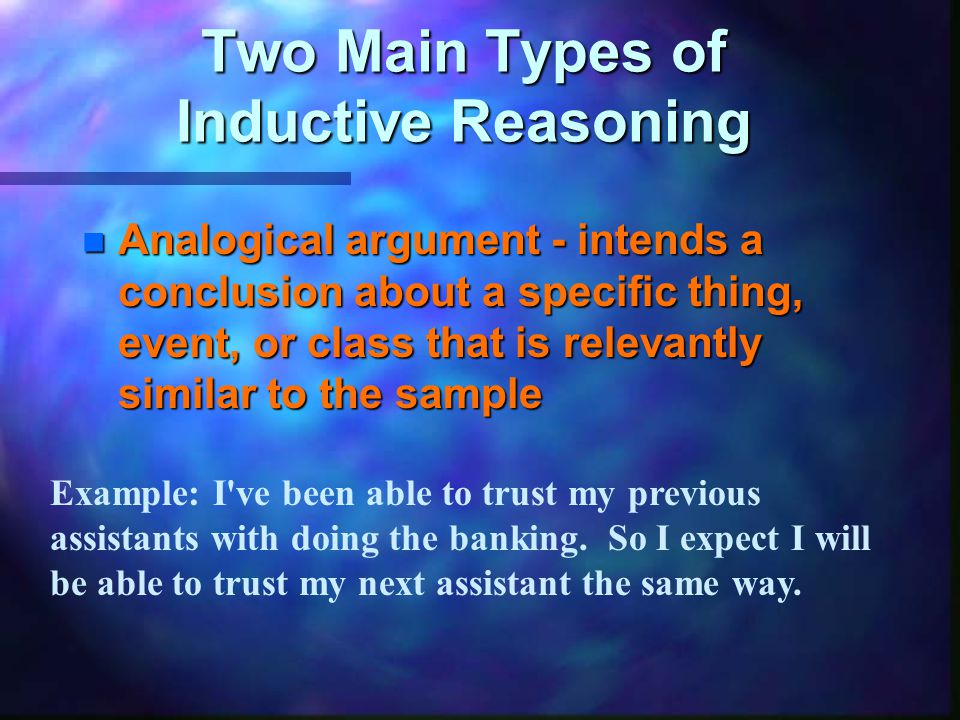Two Main Types of Inductive Reasoning n Analogical argument - intends a conclusion about a specific thing, event, or class that is relevantly similar to the sample Example: I ve been able to trust my previous assistants with doing the banking.