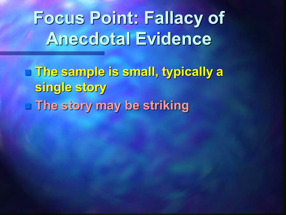 Focus Point: Fallacy of Anecdotal Evidence n The sample is small, typically a single story n The story may be striking