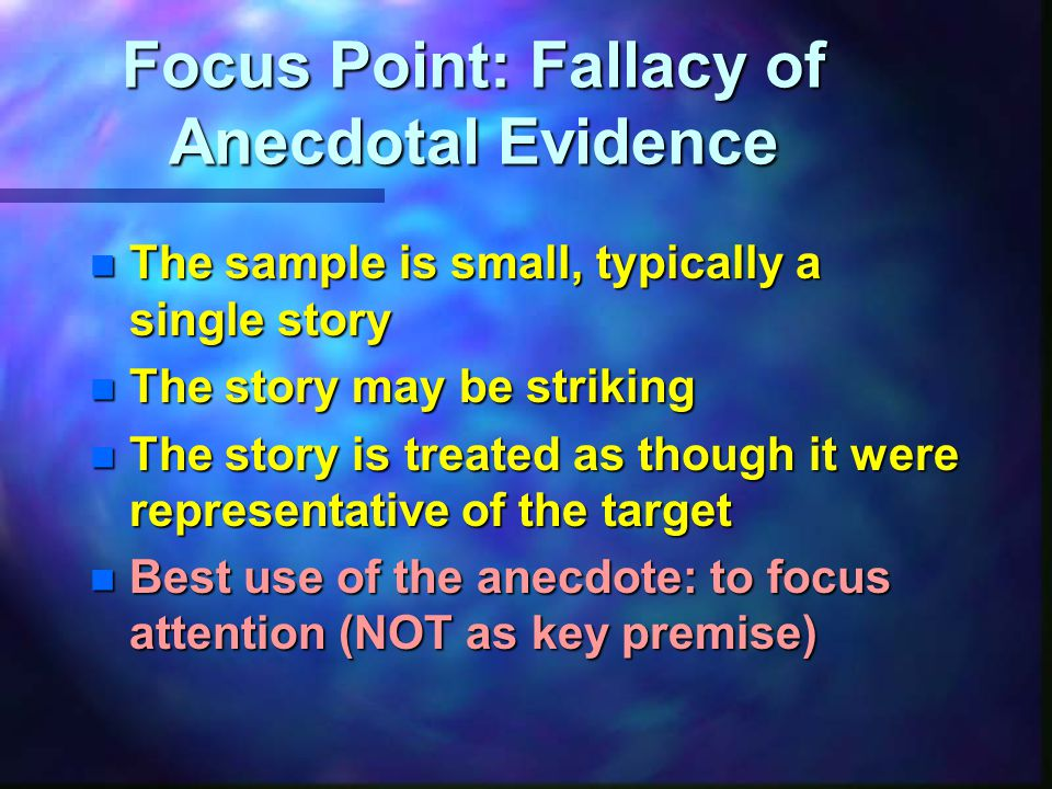 Focus Point: Fallacy of Anecdotal Evidence n The sample is small, typically a single story n The story may be striking n The story is treated as though it were representative of the target n Best use of the anecdote: to focus attention (NOT as key premise)
