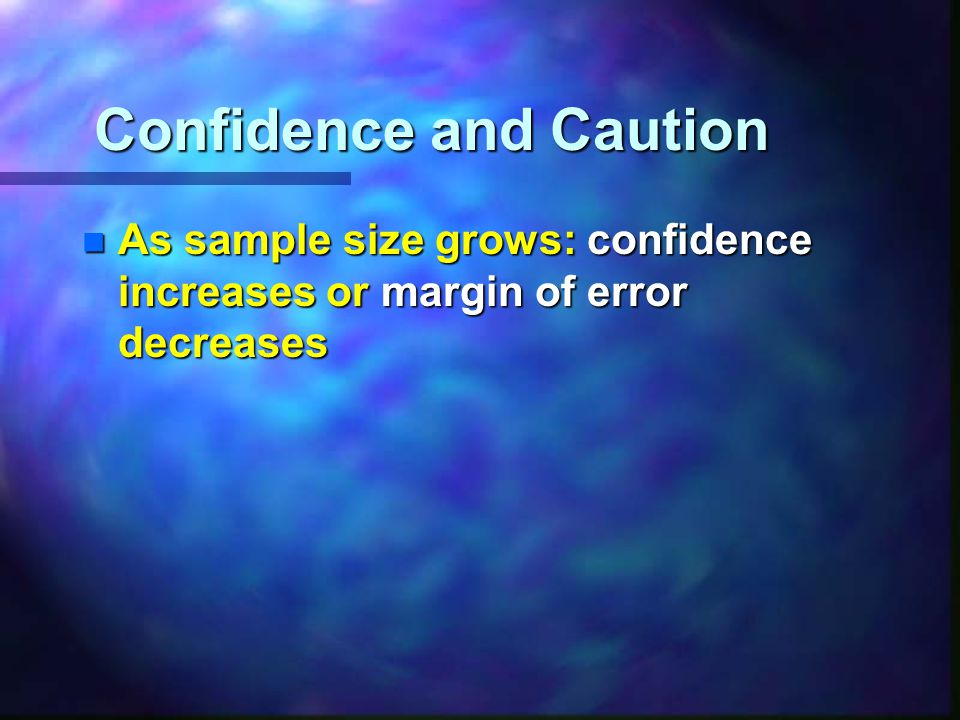 n As sample size grows: confidence increases or margin of error decreases