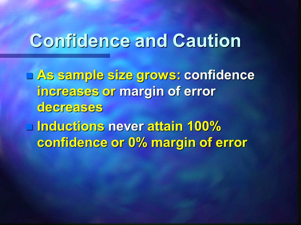 Confidence and Caution n As sample size grows: confidence increases or margin of error decreases n Inductions never attain 100% confidence or 0% margin of error