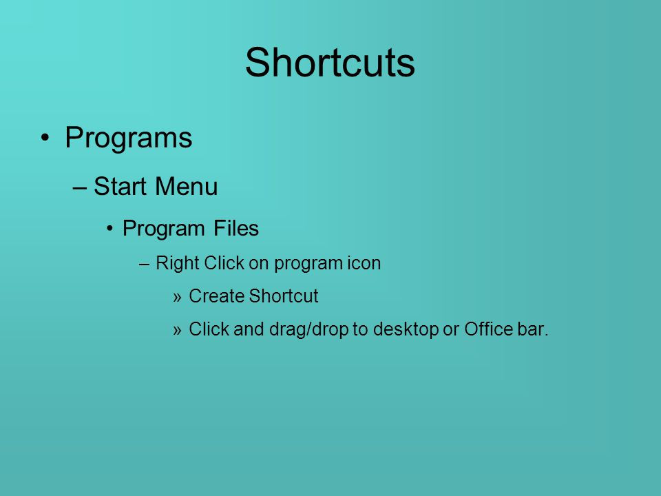 Shortcuts Programs –Start Menu Program Files –Right Click on program icon »Create Shortcut »Click and drag/drop to desktop or Office bar.
