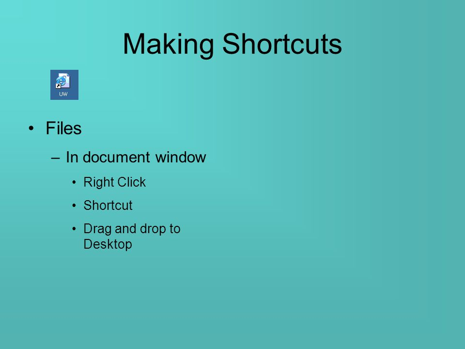 Making Shortcuts Files –In document window Right Click Shortcut Drag and drop to Desktop