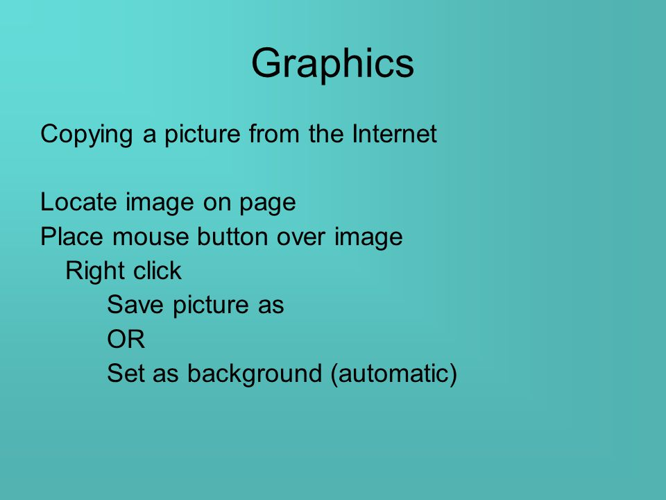Graphics Copying a picture from the Internet Locate image on page Place mouse button over image Right click Save picture as OR Set as background (automatic)