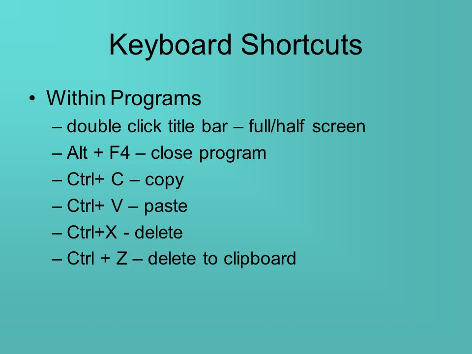 Keyboard Shortcuts Within Programs –double click title bar – full/half screen –Alt + F4 – close program –Ctrl+ C – copy –Ctrl+ V – paste –Ctrl+X - delete –Ctrl + Z – delete to clipboard
