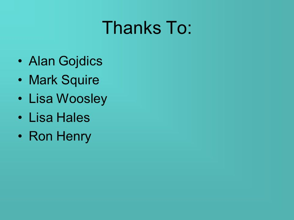 Thanks To: Alan Gojdics Mark Squire Lisa Woosley Lisa Hales Ron Henry