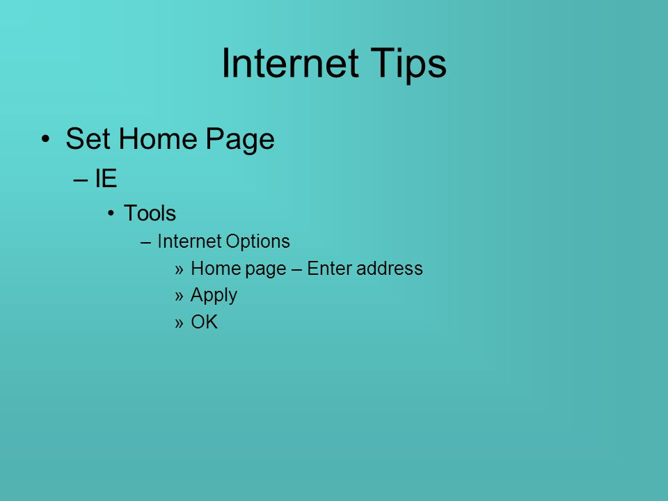 Internet Tips Set Home Page –IE Tools –Internet Options »Home page – Enter address »Apply »OK