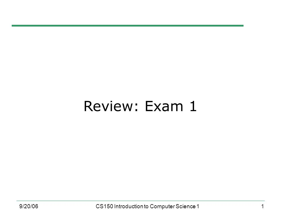 1 9/20/06CS150 Introduction to Computer Science 1 Review: Exam 1
