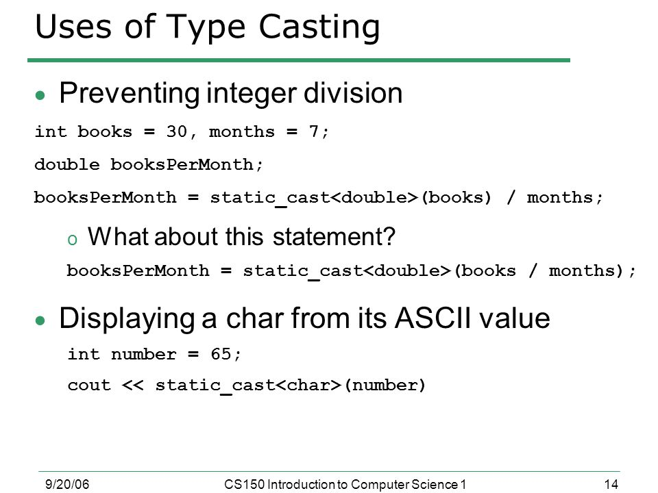 14 9/20/06CS150 Introduction to Computer Science 1 Uses of Type Casting  Preventing integer division int books = 30, months = 7; double booksPerMonth; booksPerMonth = static_cast (books) / months; o What about this statement.