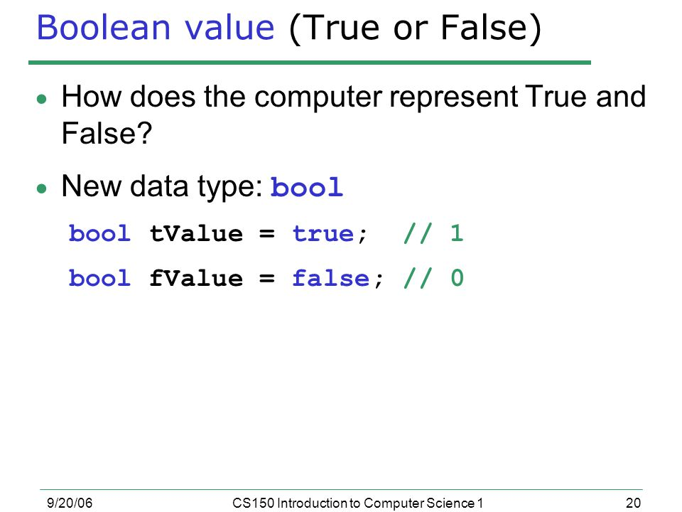 20 9/20/06CS150 Introduction to Computer Science 1 Boolean value (True or False)  How does the computer represent True and False.