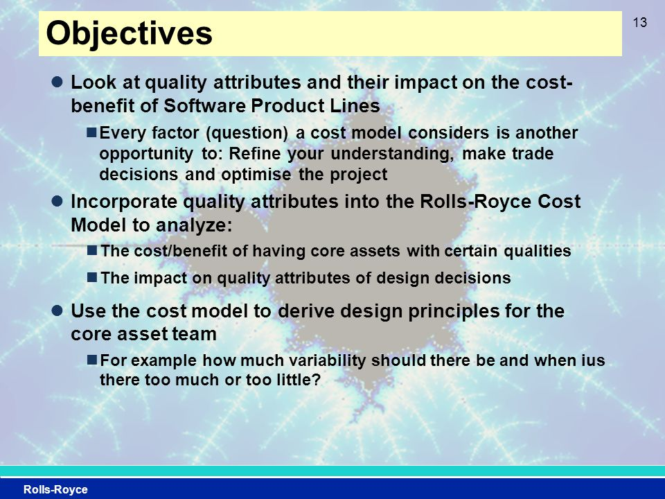 Rolls-Royce Objectives Look at quality attributes and their impact on the cost- benefit of Software Product Lines Every factor (question) a cost model considers is another opportunity to: Refine your understanding, make trade decisions and optimise the project Incorporate quality attributes into the Rolls-Royce Cost Model to analyze: The cost/benefit of having core assets with certain qualities The impact on quality attributes of design decisions Use the cost model to derive design principles for the core asset team For example how much variability should there be and when ius there too much or too little.