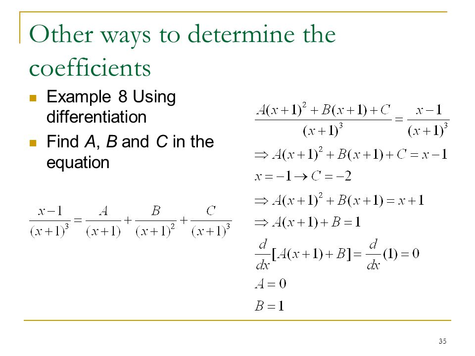 35 Other ways to determine the coefficients Example 8 Using differentiation Find A, B and C in the equation