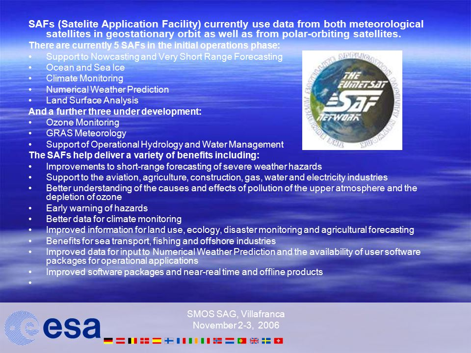 SMOS SAG, Villafranca November 2-3, 2006 SAFs (Satelite Application Facility) currently use data from both meteorological satellites in geostationary orbit as well as from polar-orbiting satellites.