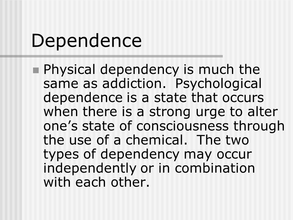 Dependence Physical dependency is much the same as addiction.
