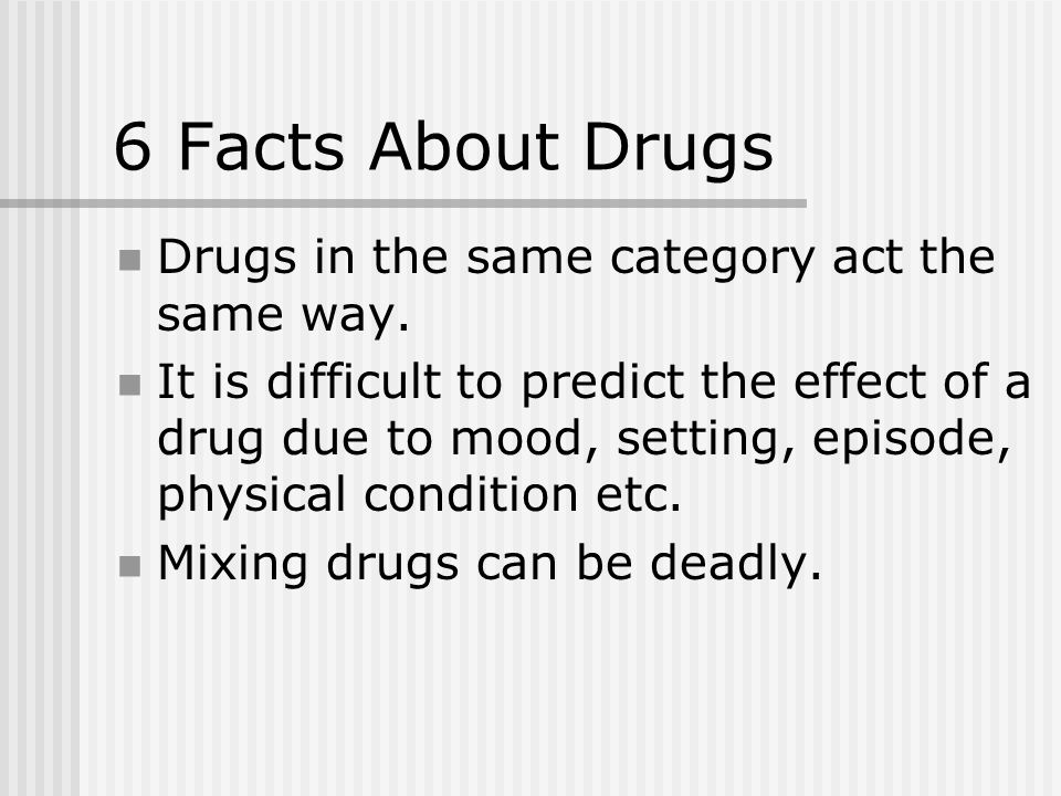 6 Facts About Drugs Drugs in the same category act the same way.