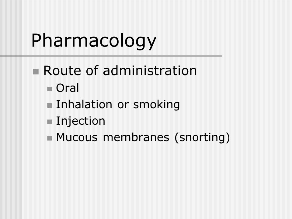 Pharmacology Route of administration Oral Inhalation or smoking Injection Mucous membranes (snorting)
