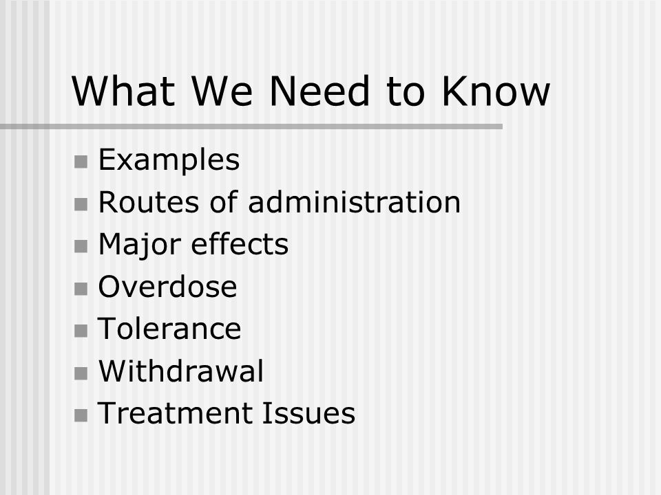 What We Need to Know Examples Routes of administration Major effects Overdose Tolerance Withdrawal Treatment Issues