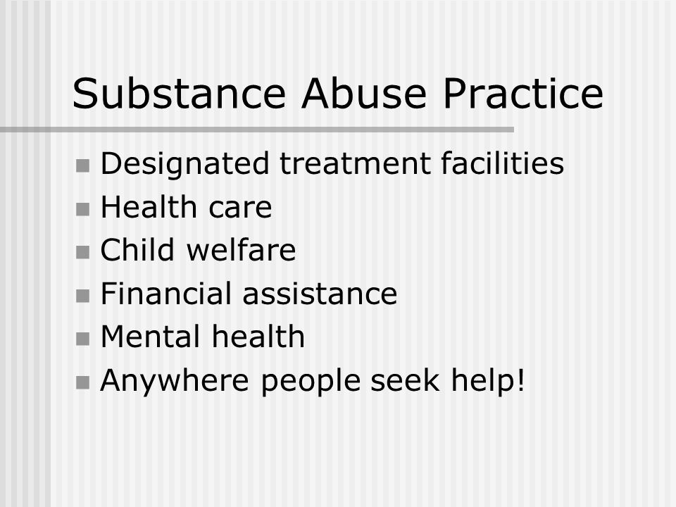 Substance Abuse Practice Designated treatment facilities Health care Child welfare Financial assistance Mental health Anywhere people seek help!
