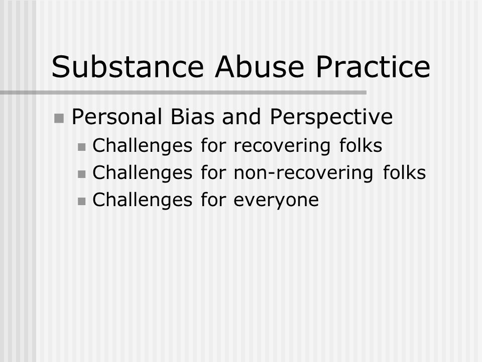 Substance Abuse Practice Personal Bias and Perspective Challenges for recovering folks Challenges for non-recovering folks Challenges for everyone