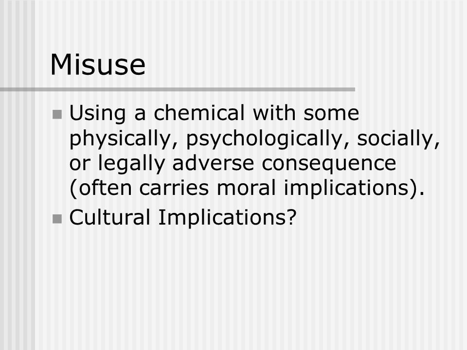 Misuse Using a chemical with some physically, psychologically, socially, or legally adverse consequence (often carries moral implications).