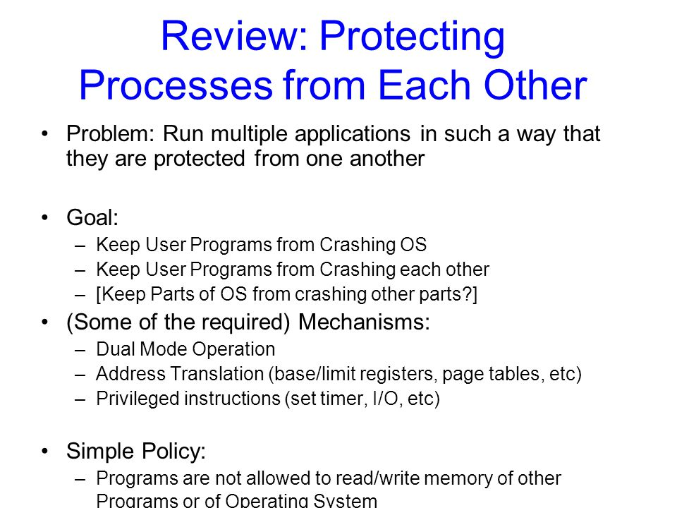 Review: Protecting Processes from Each Other Problem: Run multiple applications in such a way that they are protected from one another Goal: –Keep User Programs from Crashing OS –Keep User Programs from Crashing each other –[Keep Parts of OS from crashing other parts ] (Some of the required) Mechanisms: –Dual Mode Operation –Address Translation (base/limit registers, page tables, etc) –Privileged instructions (set timer, I/O, etc) Simple Policy: –Programs are not allowed to read/write memory of other Programs or of Operating System
