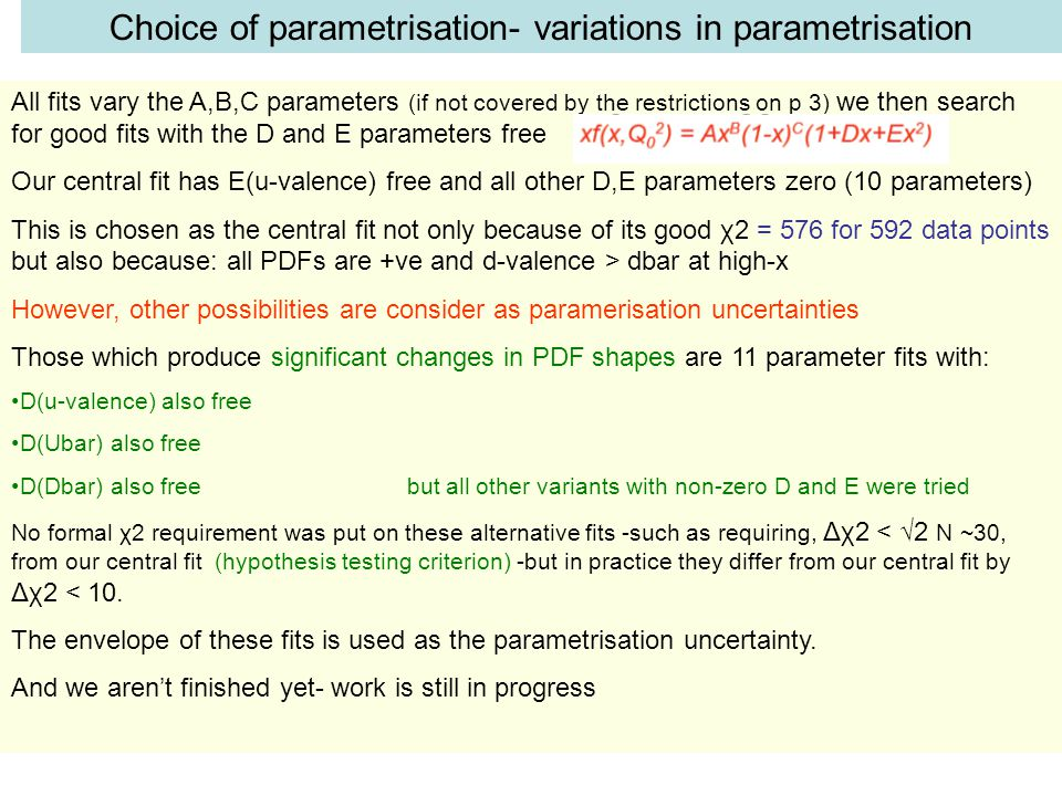 Choice of parametrisation- variations in parametrisation All fits vary the A,B,C parameters (if not covered by the restrictions on p 3) we then search for good fits with the D and E parameters free Our central fit has E(u-valence) free and all other D,E parameters zero (10 parameters) This is chosen as the central fit not only because of its good χ2 = 576 for 592 data points but also because: all PDFs are +ve and d-valence > dbar at high-x However, other possibilities are consider as paramerisation uncertainties Those which produce significant changes in PDF shapes are 11 parameter fits with: D(u-valence) also free D(Ubar) also free D(Dbar) also free but all other variants with non-zero D and E were tried No formal χ2 requirement was put on these alternative fits -such as requiring, Δχ2 < √2 N ~30, from our central fit (hypothesis testing criterion) -but in practice they differ from our central fit by Δχ2 < 10.