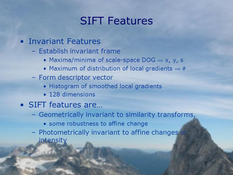 SIFT Features Invariant Features –Establish invariant frame Maxima/minima of scale-space DOG  x, y, s Maximum of distribution of local gradients   –Form descriptor vector Histogram of smoothed local gradients 128 dimensions SIFT features are… –Geometrically invariant to similarity transforms, some robustness to affine change –Photometrically invariant to affine changes in intensity