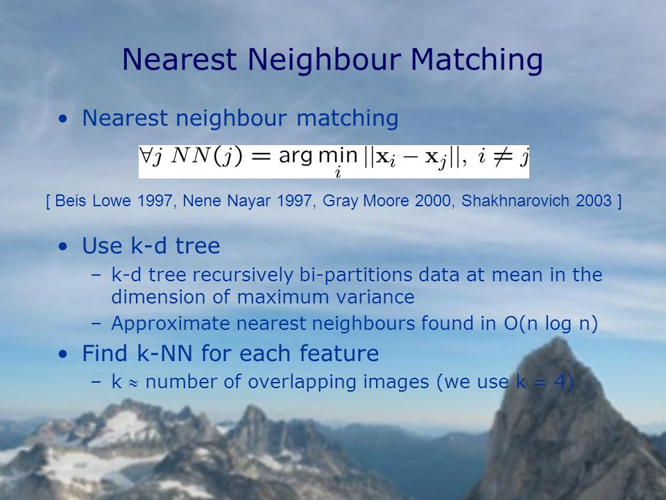 Nearest Neighbour Matching Nearest neighbour matching Use k-d tree –k-d tree recursively bi-partitions data at mean in the dimension of maximum variance –Approximate nearest neighbours found in O(n log n) Find k-NN for each feature –k  number of overlapping images (we use k = 4) [ Beis Lowe 1997, Nene Nayar 1997, Gray Moore 2000, Shakhnarovich 2003 ]