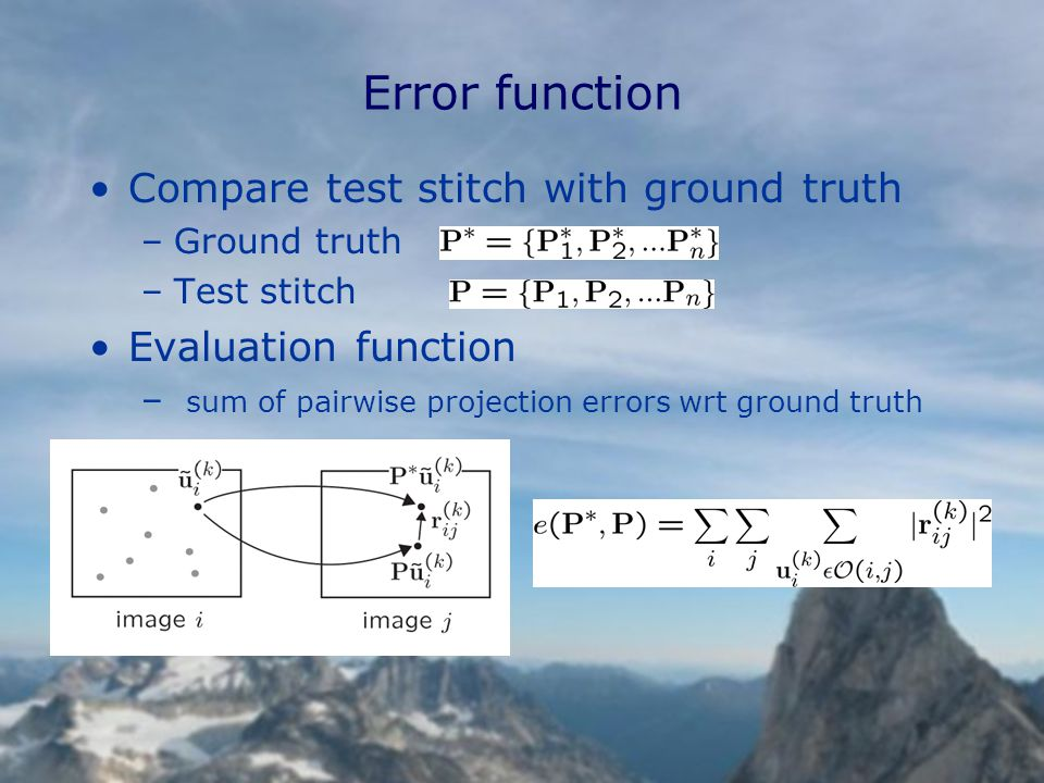 Error function Compare test stitch with ground truth –Ground truth –Test stitch Evaluation function – sum of pairwise projection errors wrt ground truth