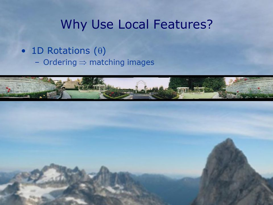 Why Use Local Features 1D Rotations () –Ordering  matching images