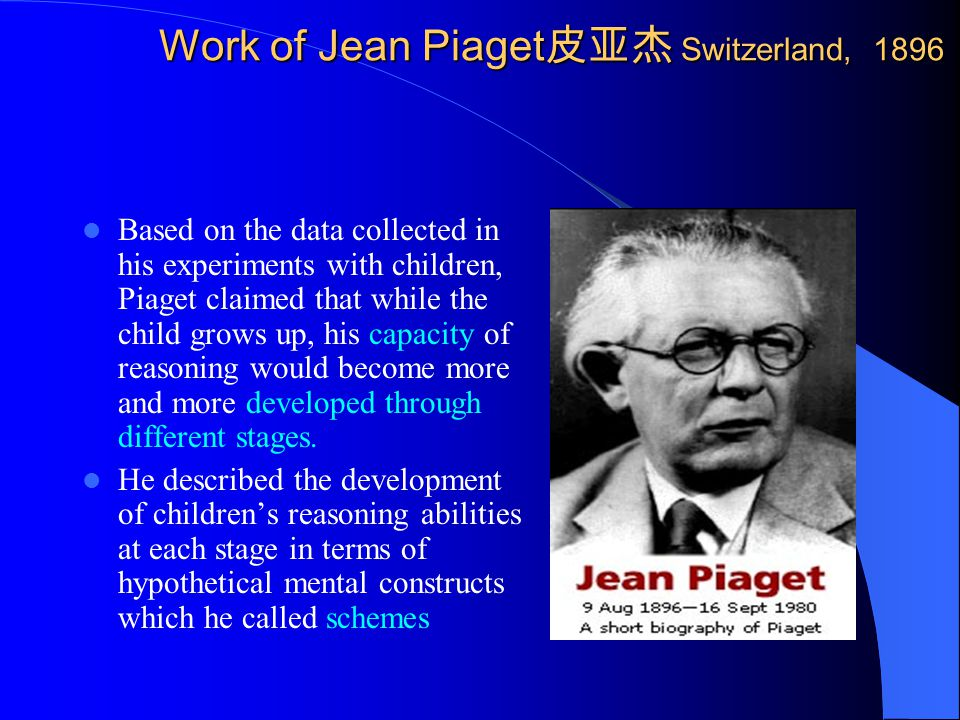 Work of Jean Piaget 皮亚杰 Switzerland, 1896 Based on the data collected in his experiments with children, Piaget claimed that while the child grows up, his capacity of reasoning would become more and more developed through different stages.