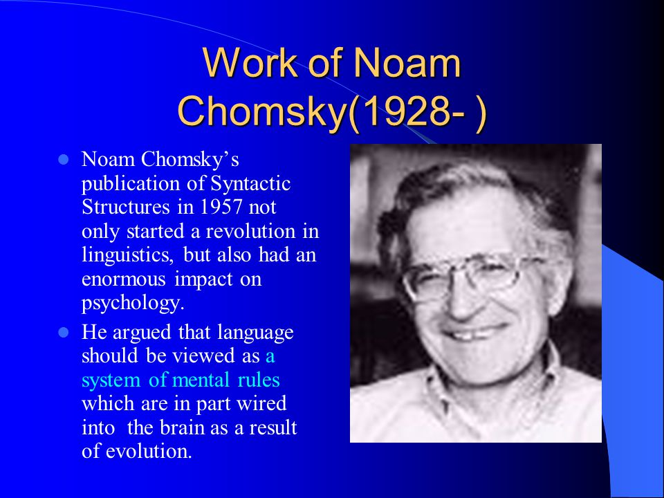 Work of Noam Chomsky(1928- ) Noam Chomsky's publication of Syntactic Structures in 1957 not only started a revolution in linguistics, but also had an enormous impact on psychology.