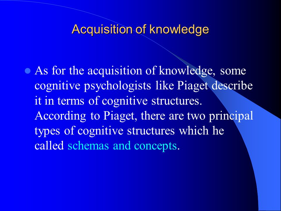 Acquisition of knowledge As for the acquisition of knowledge, some cognitive psychologists like Piaget describe it in terms of cognitive structures.