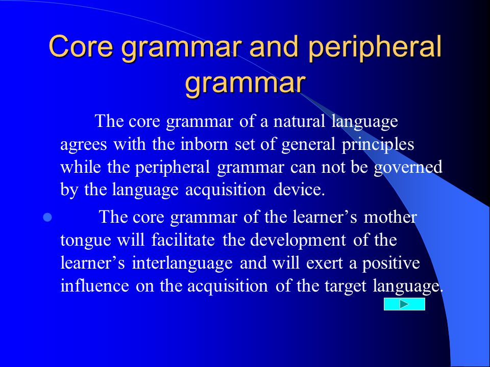 Core grammar and peripheral grammar The core grammar of a natural language agrees with the inborn set of general principles while the peripheral grammar can not be governed by the language acquisition device.
