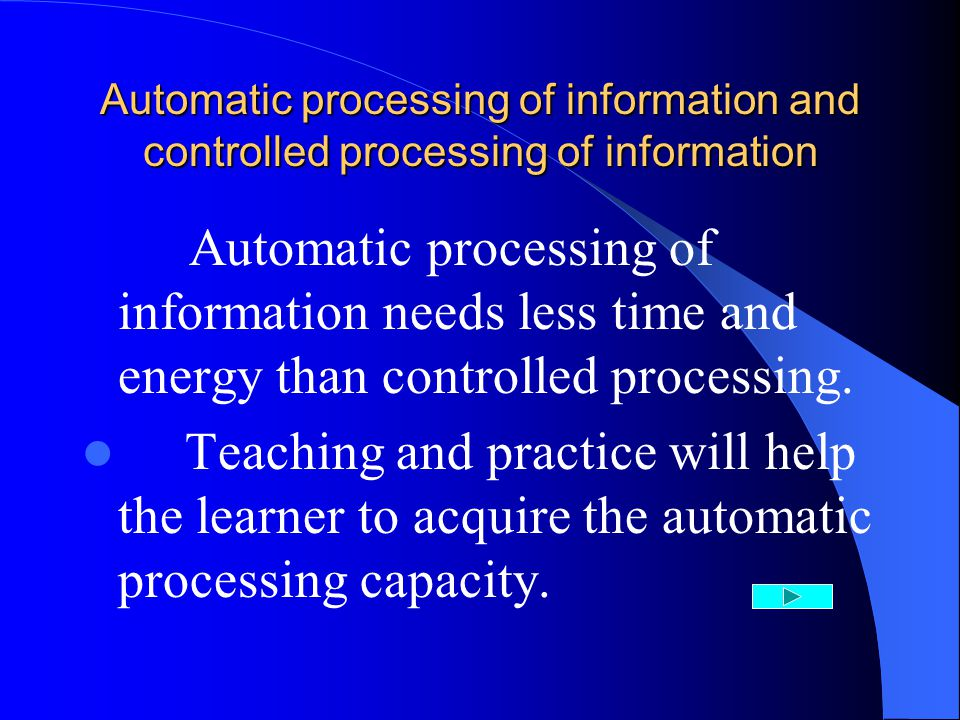 Automatic processing of information and controlled processing of information Automatic processing of information needs less time and energy than controlled processing.