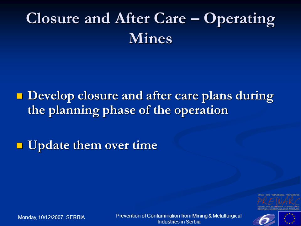 Monday, 10/12/2007, SERBIA Prevention of Contamination from Mining & Metallurgical Industries in Serbia Closure and After Care – Operating Mines Develop closure and after care plans during the planning phase of the operation Develop closure and after care plans during the planning phase of the operation Update them over time Update them over time