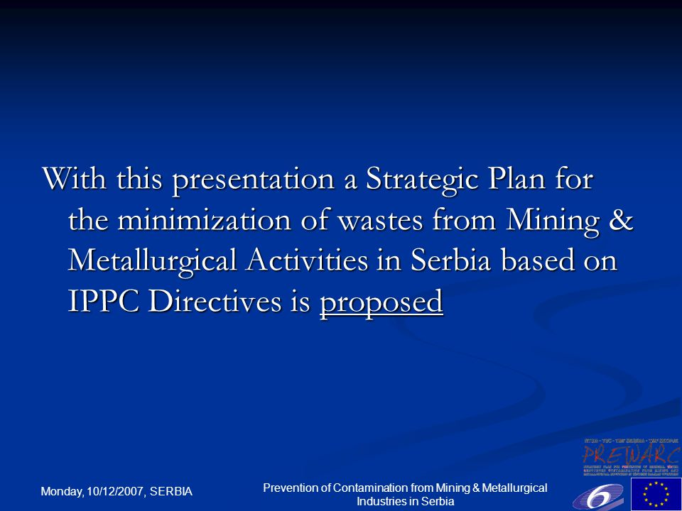 Monday, 10/12/2007, SERBIA Prevention of Contamination from Mining & Metallurgical Industries in Serbia With this presentation a Strategic Plan for the minimization of wastes from Mining & Metallurgical Activities in Serbia based on IPPC Directives is proposed