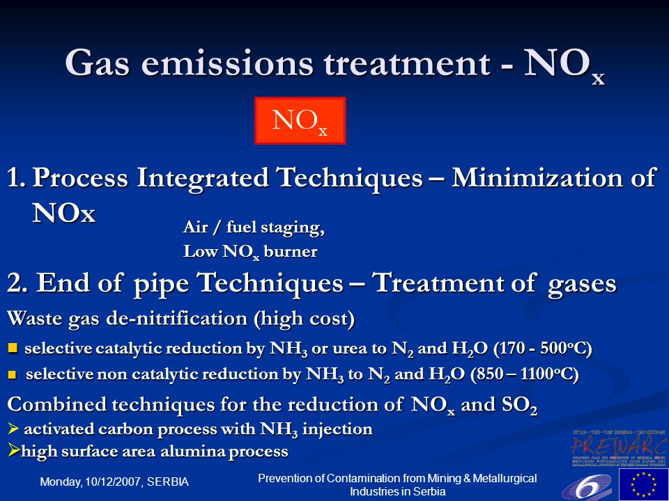Monday, 10/12/2007, SERBIA Prevention of Contamination from Mining & Metallurgical Industries in Serbia Gas emissions treatment - NO x NO x Air / fuel staging, Low NO x burner 1.Process Integrated Techniques – Minimization of NOx Waste gas de-nitrification (high cost) selective catalytic reduction by NH 3 or urea to N 2 and H 2 O ( o C) selective catalytic reduction by NH 3 or urea to N 2 and H 2 O ( o C) selective non catalytic reduction by NH 3 to N 2 and H 2 O (850 – 1100 o C) selective non catalytic reduction by NH 3 to N 2 and H 2 O (850 – 1100 o C) 2.