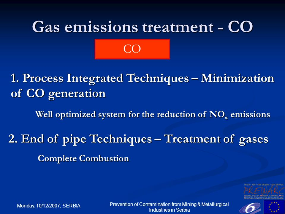 Monday, 10/12/2007, SERBIA Prevention of Contamination from Mining & Metallurgical Industries in Serbia Gas emissions treatment - CO CO Complete Combustion Well optimized system for the reduction of NO x emissions 1.