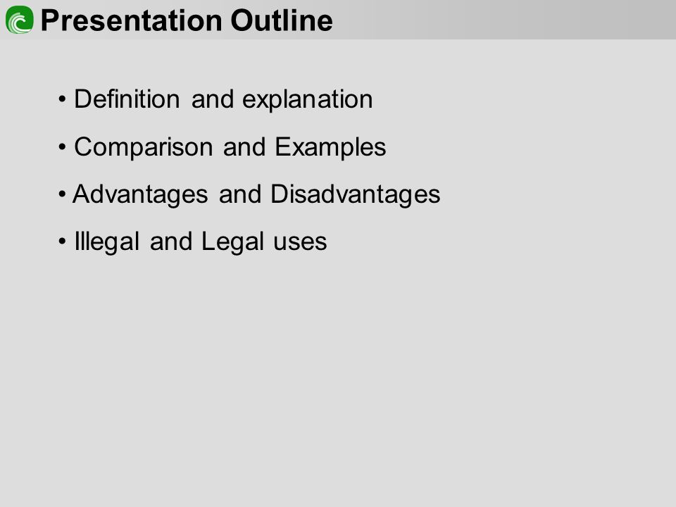 Presentation Outline Definition and explanation Comparison and Examples Advantages and Disadvantages Illegal and Legal uses