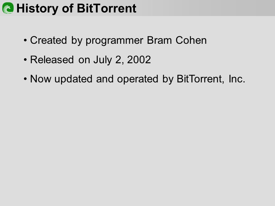 History of BitTorrent Created by programmer Bram Cohen Released on July 2, 2002 Now updated and operated by BitTorrent, Inc.