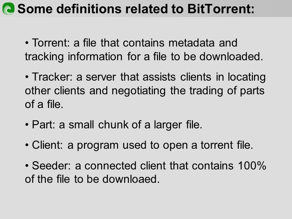 Some definitions related to BitTorrent: Torrent: a file that contains metadata and tracking information for a file to be downloaded.
