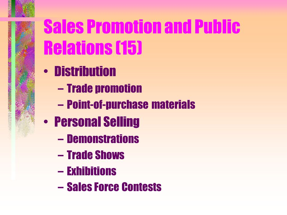 Sales Promotion and Public Relations (15) Distribution –Trade promotion –Point-of-purchase materials Personal Selling –Demonstrations –Trade Shows –Exhibitions –Sales Force Contests