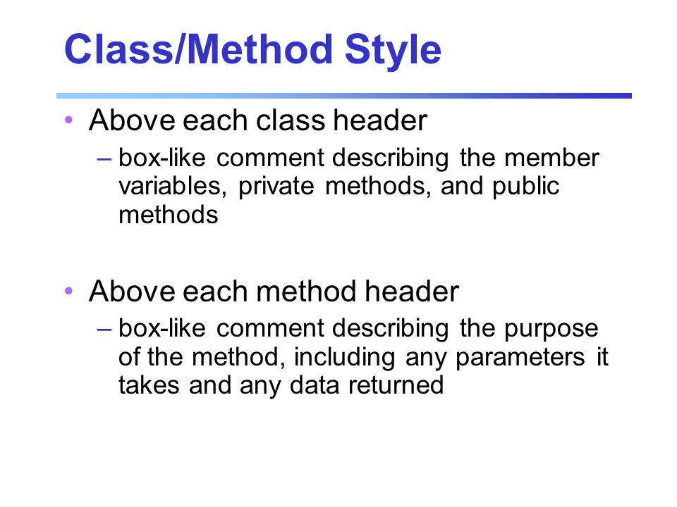 Class/Method Style Above each class header –box-like comment describing the member variables, private methods, and public methods Above each method header –box-like comment describing the purpose of the method, including any parameters it takes and any data returned