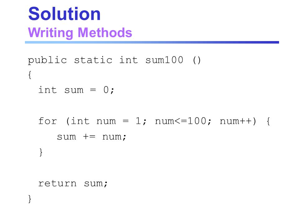 Solution Writing Methods { int sum = 0; for (int num = 1; num<=100; num++) { sum += num; } return sum; } public static int sum100 ()