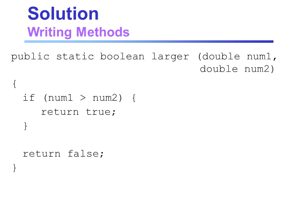 Solution Writing Methods { if (num1 > num2) { return true; } return false; } public static boolean larger (double num1, double num2)