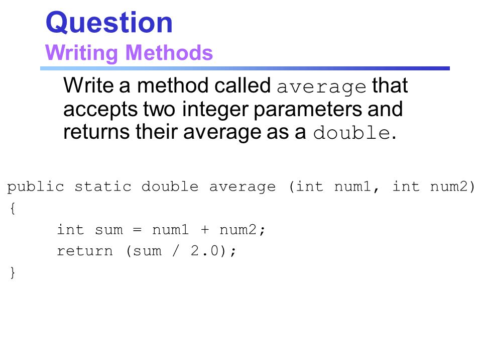 Question Writing Methods Write a method called average that accepts two integer parameters and returns their average as a double.