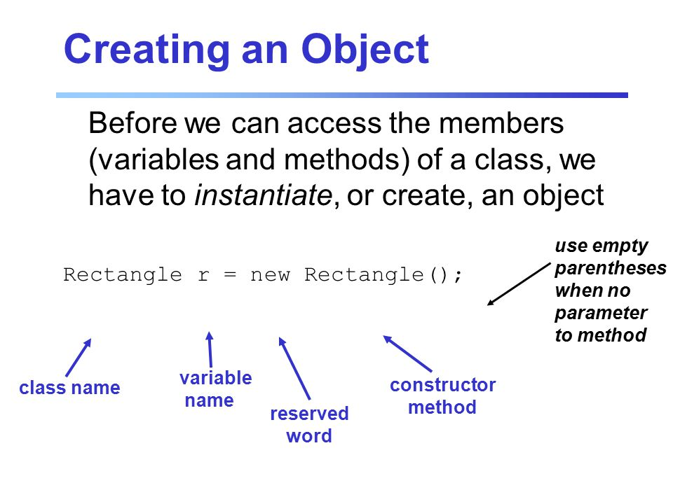 Creating an Object Before we can access the members (variables and methods) of a class, we have to instantiate, or create, an object Rectangle r = new Rectangle(); class name variable name reserved word constructor method use empty parentheses when no parameter to method