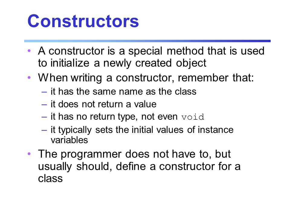 Constructors A constructor is a special method that is used to initialize a newly created object When writing a constructor, remember that: –it has the same name as the class –it does not return a value –it has no return type, not even void –it typically sets the initial values of instance variables The programmer does not have to, but usually should, define a constructor for a class